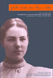 Great Need over the Water: The Letters of Theresa Huntington Ziegler, Missionary to Turkey, 1898–1905